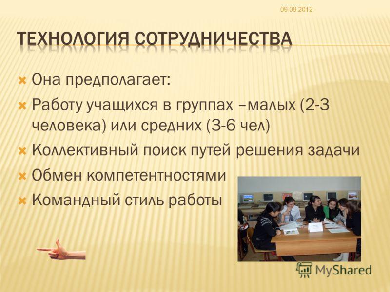 Она предполагает: Работу учащихся в группах –малых (2-3 человека) или средних (3-6 чел) Коллективный поиск путей решения задачи Обмен компетентностями Командный стиль работы 09.09.2012