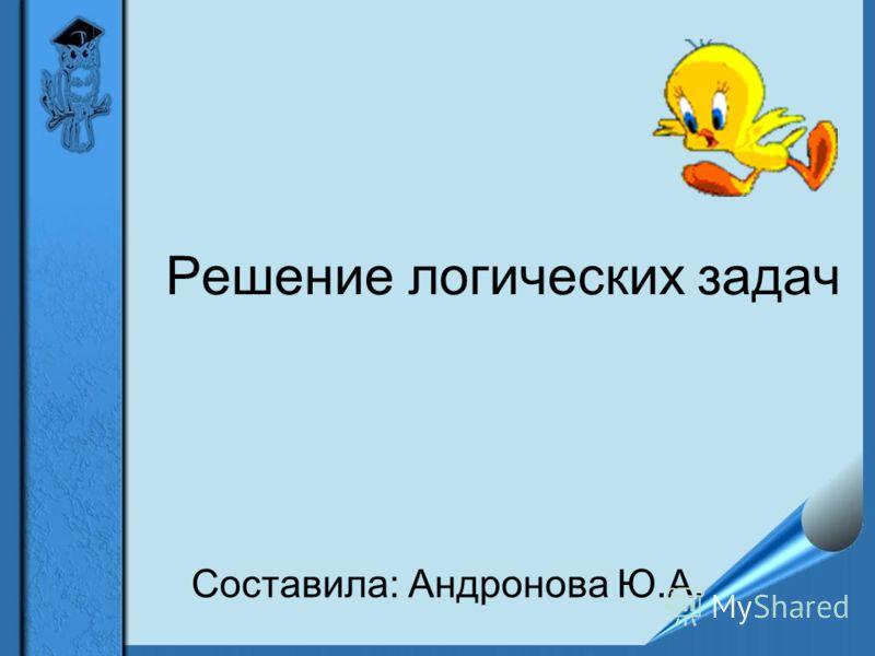 Решение логических задач Составила: Андронова Ю.А.