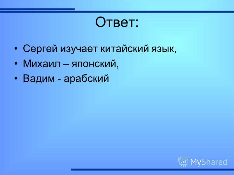 Ответ: Сергей изучает китайский язык, Михаил – японский, Вадим - арабский