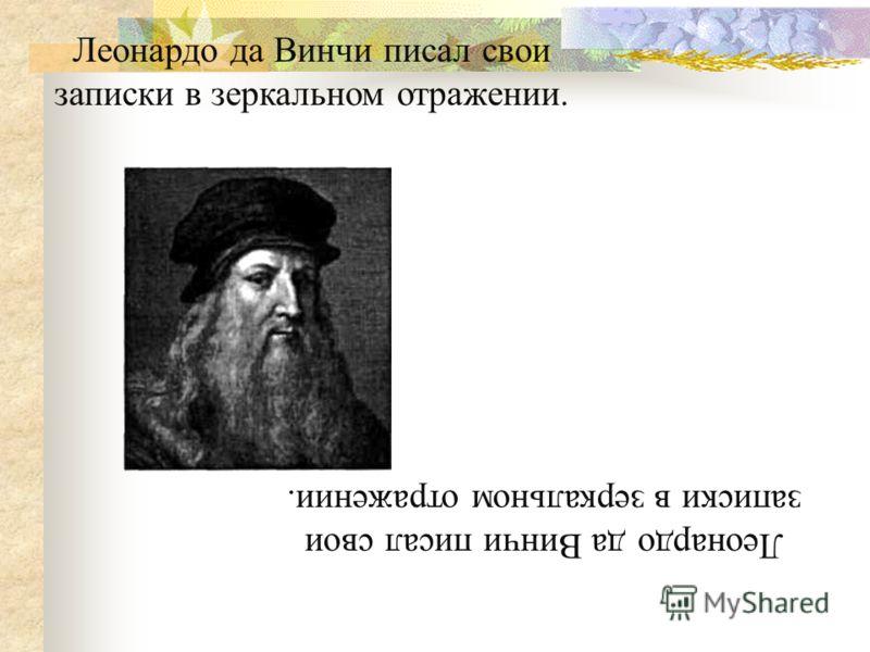 Леонардо да Винчи писал свои записки в зеркальном отражении. Леонардо да Винчи писал свои записки в зеркальном отражении.