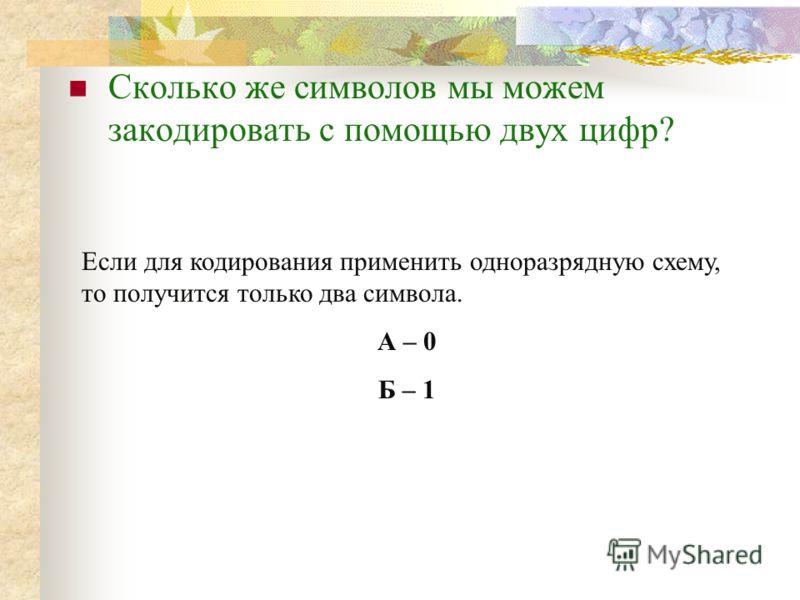 Сколько же символов мы можем закодировать с помощью двух цифр? Если для кодирования применить одноразрядную схему, то получится только два символа. А – 0 Б – 1