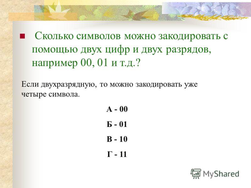 Сколько символов можно закодировать с помощью двух цифр и двух разрядов, например 00, 01 и т.д.? Если двухразрядную, то можно закодировать уже четыре символа. А - 00 Б - 01 В - 10 Г - 11