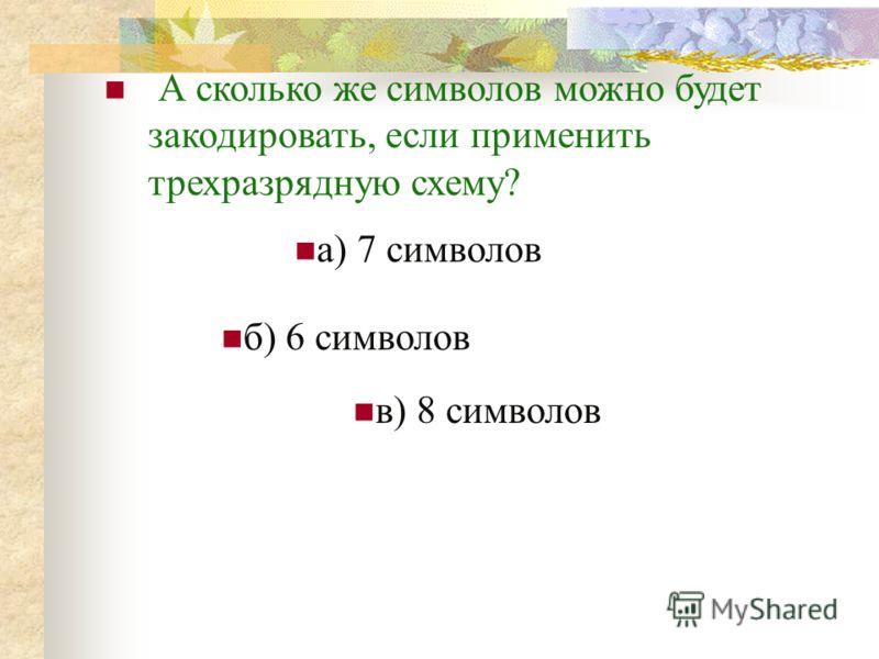 А сколько же символов можно будет закодировать, если применить трехразрядную схему? а) 7 символов б) 6 символов в) 8 символов