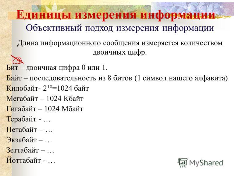 Единицы измерения информации Объективный подход измерения информации Длина информационного сообщения измеряется количеством двоичных цифр. Бит – двоичная цифра 0 или 1. Байт – последовательность из 8 битов (1 символ нашего алфавита) Килобайт- 2 10 =1