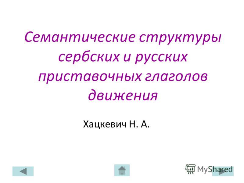 Семантические структуры сербских и русских приставочных глаголов движения Хацкевич Н. А.