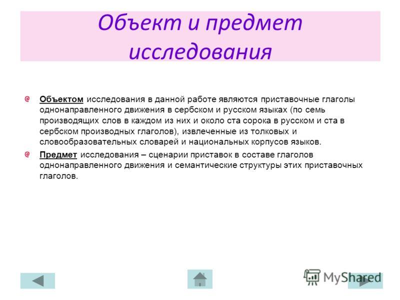 Объект и предмет исследования Объектом исследования в данной работе являются приставочные глаголы однонаправленного движения в сербском и русском языках (по семь производящих слов в каждом из них и около ста сорока в русском и ста в сербском производ