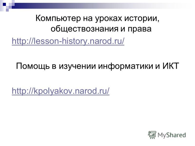 Компьютер на уроках истории, обществознания и права http://lesson-history.narod.ru/ Помощь в изучении информатики и ИКТ http://kpolyakov.narod.ru/