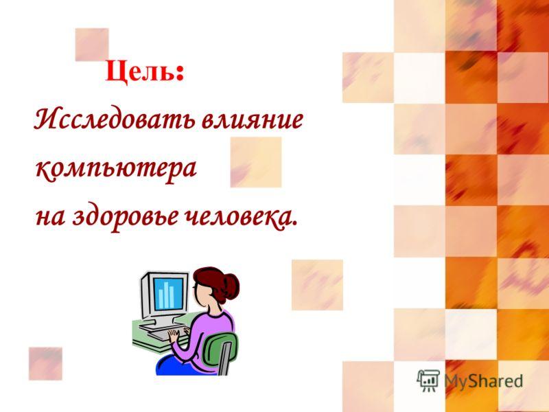 Цель : Исследовать влияние компьютера на здоровье человека.