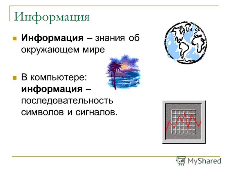 Информация Информация – знания об окружающем мире В компьютере: информация – последовательность символов и сигналов.