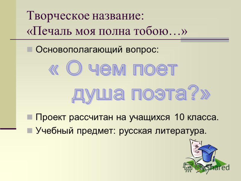 Творческое название: «Печаль моя полна тобою…» Основополагающий вопрос: Проект рассчитан на учащихся 10 класса. Учебный предмет: русская литература.
