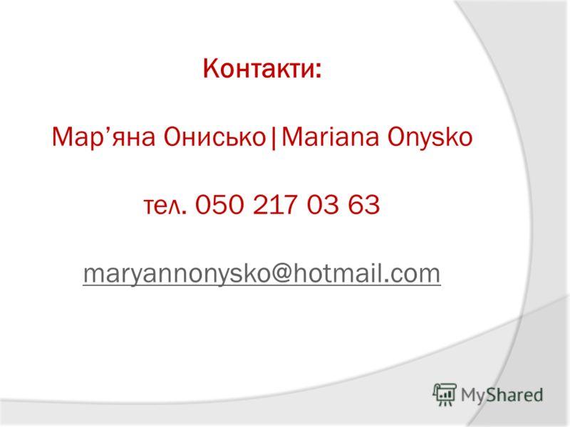Контакти: Маряна Онисько Mariana Onysko тел. 050 217 03 63 maryannonysko@hotmail.com maryannonysko@hotmail.com