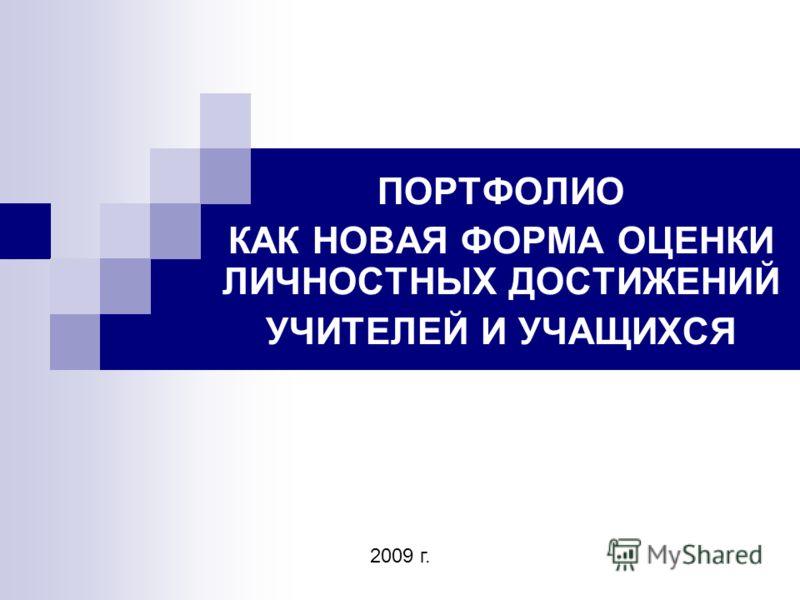 ПОРТФОЛИО КАК НОВАЯ ФОРМА ОЦЕНКИ ЛИЧНОСТНЫХ ДОСТИЖЕНИЙ УЧИТЕЛЕЙ И УЧАЩИХСЯ 2009 г.