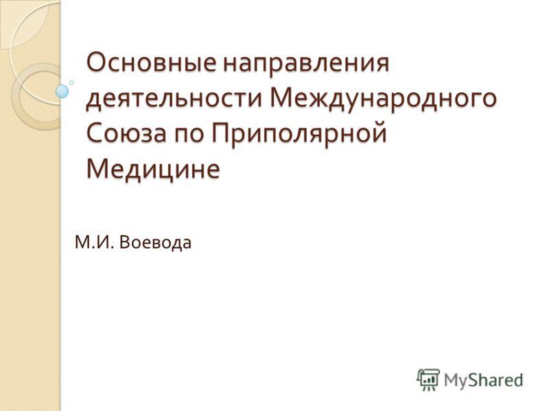 Основные направления деятельности Международного Союза по Приполярной Медицине М. И. Воевода