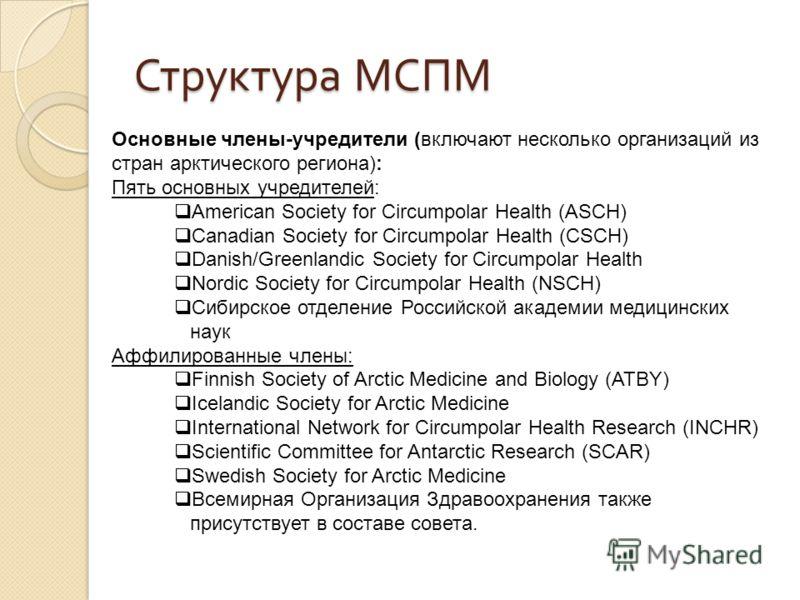 Основные члены-учредители (включают несколько организаций из стран арктического региона): Пять основных учредителей: American Society for Circumpolar Health (ASCH) Canadian Society for Circumpolar Health (CSCH) Danish/Greenlandic Society for Circumpo