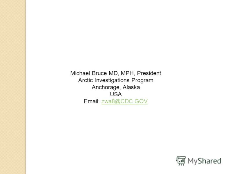 Michael Bruce MD, MPH, President Arctic Investigations Program Anchorage, Alaska USA Email: zwa8@CDC.GOVzwa8@CDC.GOV