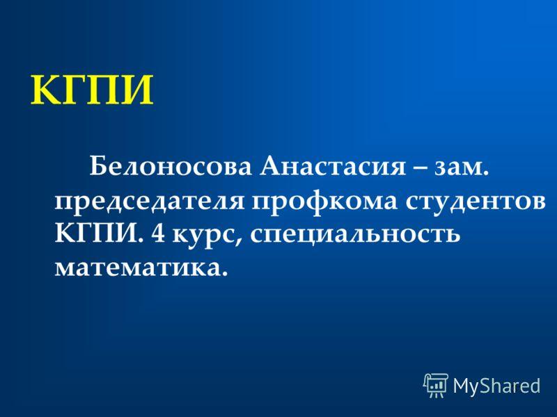 КГПИ Белоносова Анастасия – зам. председателя профкома студентов КГПИ. 4 курс, специальность математика. 31