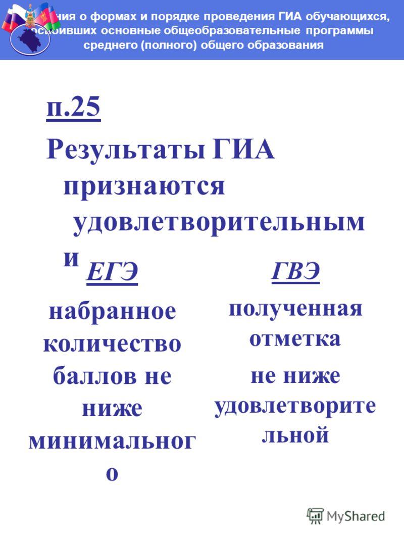 п.25 Результаты ГИА признаются удовлетворительным и Положения о формах и порядке проведения ГИА обучающихся, освоивших основные общеобразовательные программы среднего (полного) общего образования ЕГЭ набранное количество баллов не ниже минимальног о
