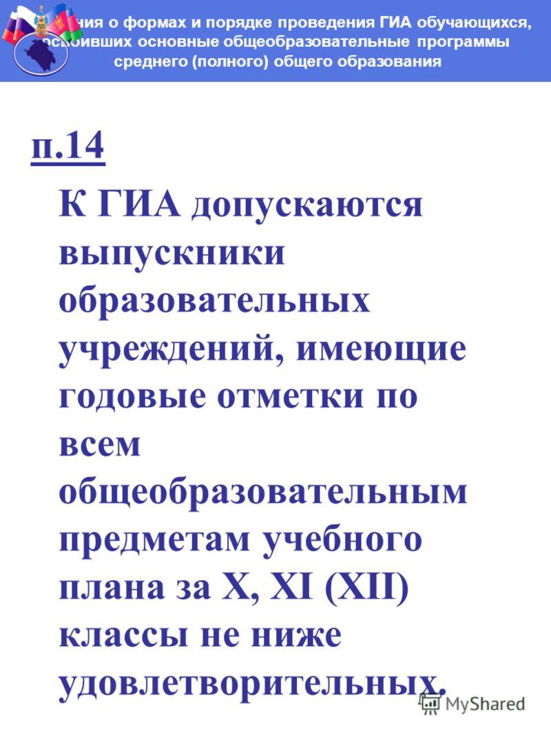 п.14 К ГИА допускаются выпускники образовательных учреждений, имеющие годовые отметки по всем общеобразовательным предметам учебного плана за X, XI (XII) классы не ниже удовлетворительных. Положения о формах и порядке проведения ГИА обучающихся, осво