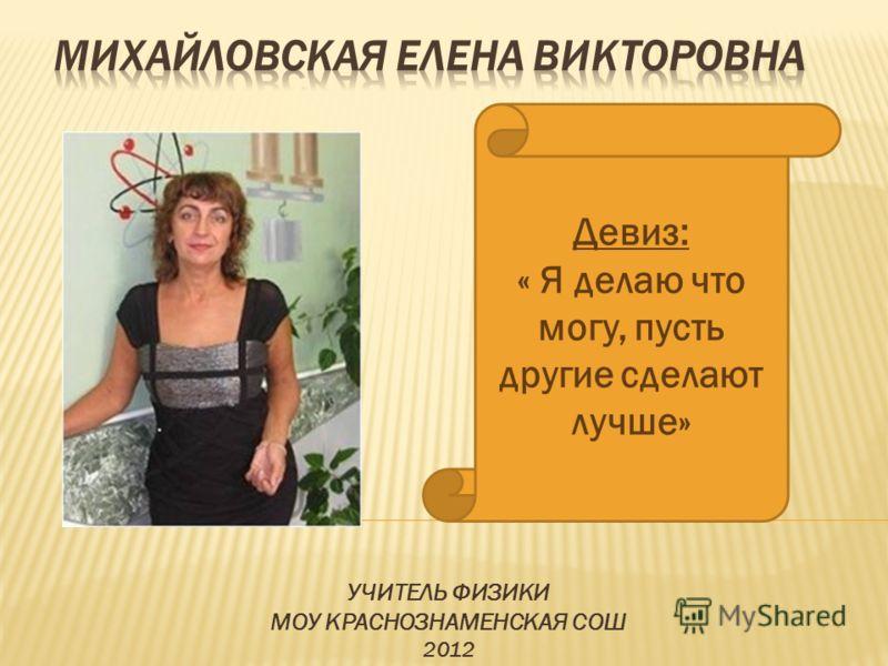 УЧИТЕЛЬ ФИЗИКИ МОУ КРАСНОЗНАМЕНСКАЯ СОШ 2012 Девиз: « Я делаю что могу, пусть другие сделают лучше»