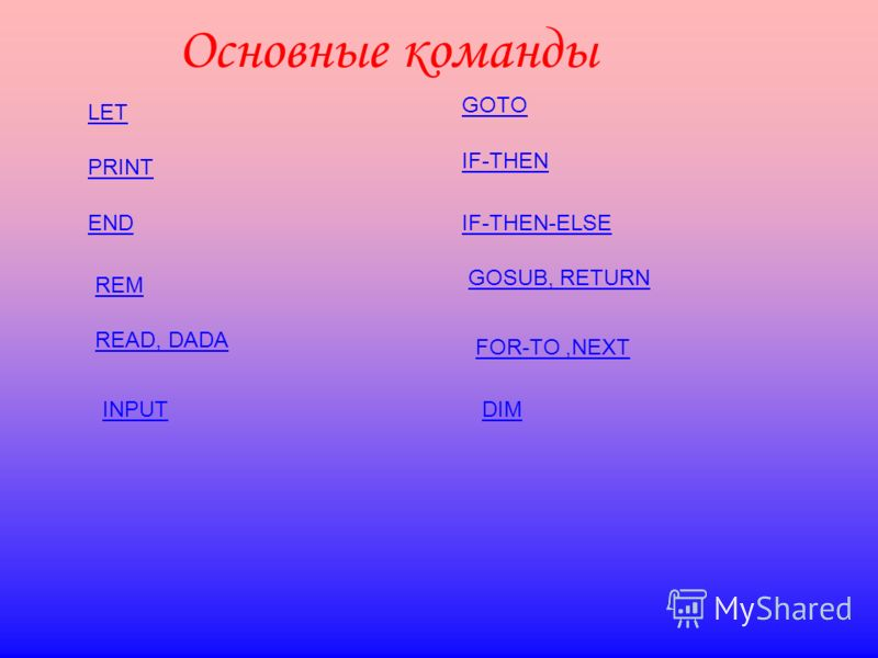 Основные команды LET PRINT END REM READ, DADA INPUT GOTO IF-THEN IF-THEN-ELSE GOSUB, RETURN FOR-TO,NEXT DIM