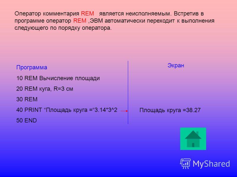 Оператор комментария REM является неисполняемым. Встретив в программе оператор REM,ЭВМ автоматически переходит к выполнения следующего по порядку оператора. Программа 10 REM Вычисление площади 20 REM куга, R=3 см 30 REM 40 PRINT Площадь круга =3.14*3