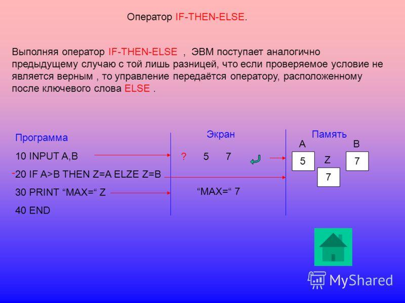 Оператор IF-THEN-ELSE. Выполняя оператор IF-THEN-ELSE, ЭВМ поступает аналогично предыдущему случаю с той лишь разницей, что если проверяемое условие не является верным, то управление передаётся оператору, расположенному после ключевого слова ELSE. Пр