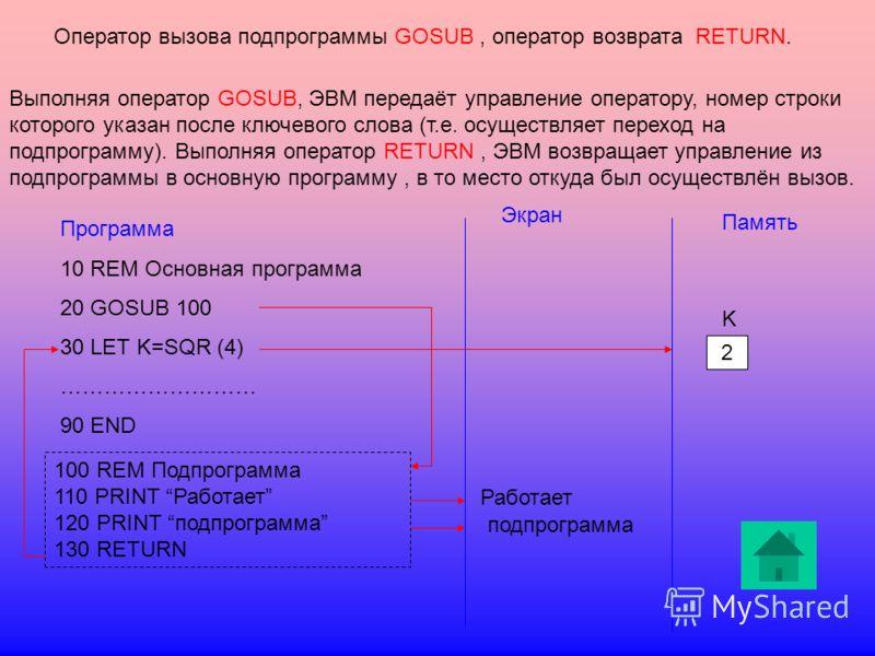 Оператор вызова подпрограммы GOSUB, оператор возврата RETURN. Выполняя оператор GOSUB, ЭВМ передаёт управление оператору, номер строки которого указан после ключевого слова (т.е. осуществляет переход на подпрограмму). Выполняя оператор RETURN, ЭВМ во