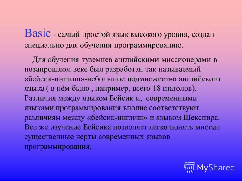Basic - самый простой язык высокого уровня, создан специально для обучения программированию. Для обучения туземцев английскими миссионерами в позапрошлом веке был разработан так называемый «бейсик-инглиш»-небольшое подмножество английского языка ( в