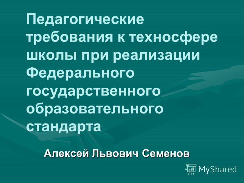 Педагогические требования к техносфере школы при реализации Федерального государственного образовательного стандарта Алексей Львович Семенов
