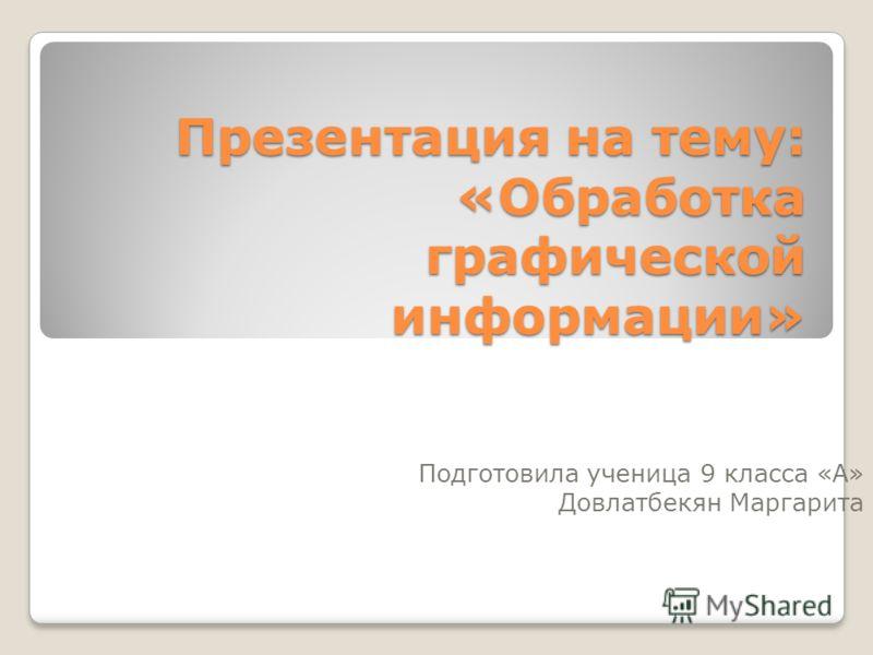 Презентация на тему: «Обработка графической информации» Подготовила ученица 9 класса «А» Довлатбекян Маргарита