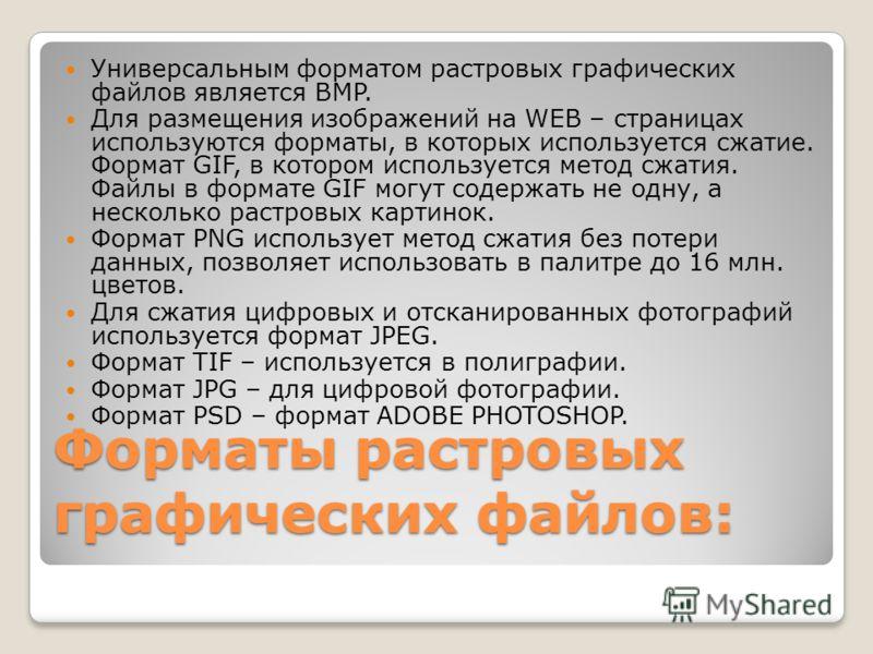 Форматы растровых графических файлов: Универсальным форматом растровых графических файлов является BMP. Для размещения изображений на WEB – страницах используются форматы, в которых используется сжатие. Формат GIF, в котором используется метод сжатия