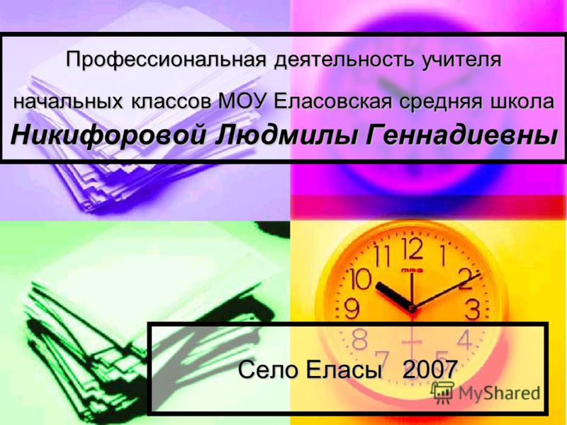 Профессиональная деятельность учителя начальных классов МОУ Еласовская средняя школа Никифоровой Людмилы Геннадиевны Село Еласы 2007