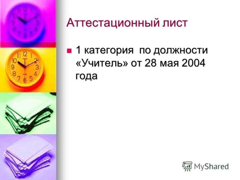 Аттестационный лист 1 категория по должности «Учитель» от 28 мая 2004 года 1 категория по должности «Учитель» от 28 мая 2004 года