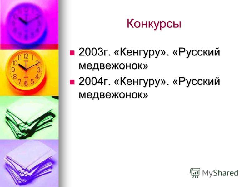 Конкурсы 2003г. «Кенгуру». «Русский медвежонок» 2003г. «Кенгуру». «Русский медвежонок» 2004г. «Кенгуру». «Русский медвежонок» 2004г. «Кенгуру». «Русский медвежонок»
