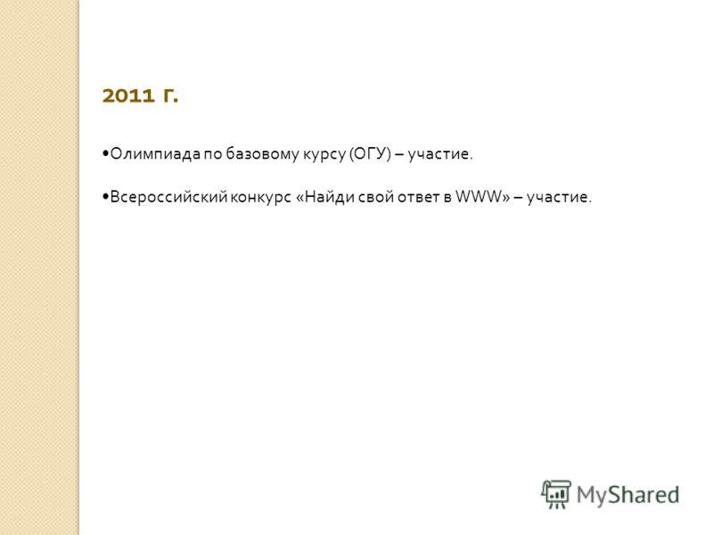 2011 г. Олимпиада по базовому курсу (ОГУ) – участие. Всероссийский конкурс «Найди свой ответ в WWW» – участие.