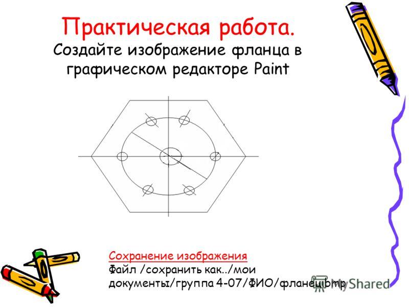 Практическая работа. Создайте изображение фланца в графическом редакторе Paint Сохранение изображения Файл /сохранить как../мои документы/группа 4-07/ФИО/фланец.bmp