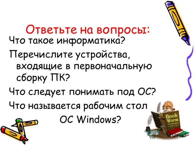 Ответьте на вопросы: Что такое информатика? Перечислите устройства, входящие в первоначальную сборку ПК? Что следует понимать под ОС? Что называется рабочим стол ОС Windows?