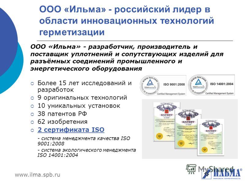 www.ilma.spb.ru ООО «Ильма» - российский лидер в области инновационных технологий герметизации Более 15 лет исследований и разработок 9 оригинальных технологий 10 уникальных установок 38 патентов РФ 62 изобретения 2 сертификата ISO - система менеджме
