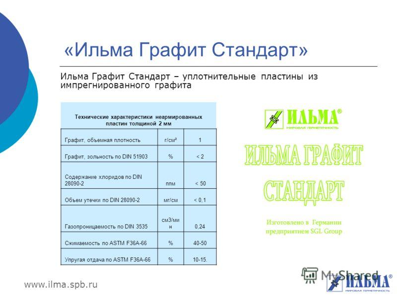 www.ilma.spb.ru «Ильма Графит Стандарт» Ильма Графит Стандарт – уплотнительные пластины из импрегнированного графита Технические характеристики неармированных пластин толщиной 2 мм Графит, объемная плотностьг/см²1 Графит, зольность по DIN 51903%< 2 С