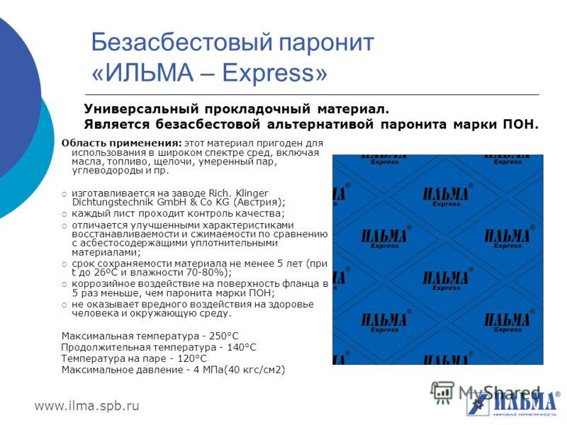 www.ilma.spb.ru Безасбестовый паронит «ИЛЬМА – Express» Область применения: этот материал пригоден для использования в широком спектре сред, включая масла, топливо, щелочи, умеренный пар, углеводороды и пр. изготавливается на заводе Rich. Klinger Dic
