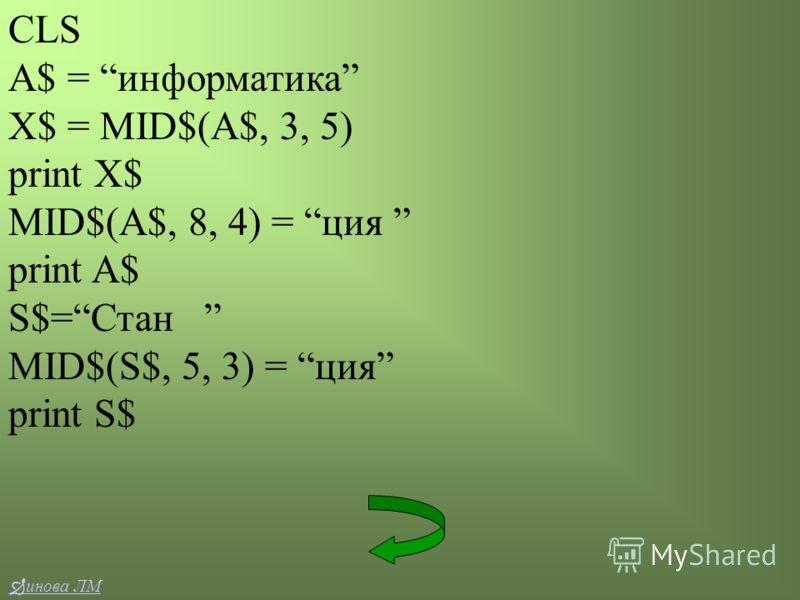 CLS A$ = информатика X$ = MID$(A$, 3, 5) print X$ MID$(A$, 8, 4) = ция print A$ S$=Стан MID$(S$, 5, 3) = ция print S$ инова ЛМ