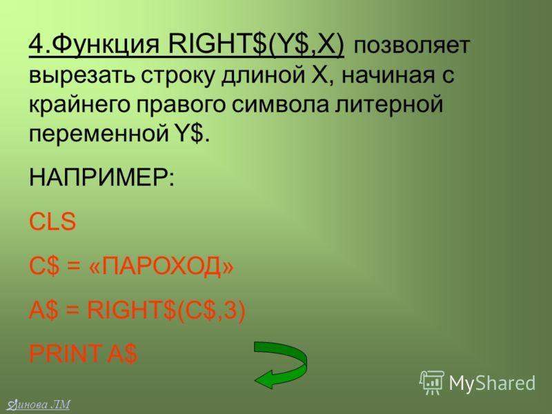 4.Функция RIGHT$(Y$,X) позволяет вырезать строку длиной Х, начиная с крайнего правого символа литерной переменной Y$. НАПРИМЕР: CLS C$ = «ПАРОХОД» A$ = RIGHT$(C$,3) PRINT A$ инова ЛМ