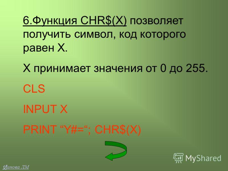 6.Функция CHR$(X) позволяет получить символ, код которого равен Х. Х принимает значения от 0 до 255. CLS INPUT X PRINT Y#=; CHR$(X) инова ЛМ