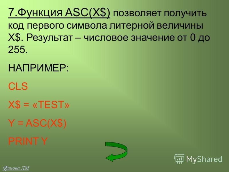 7.Функция ASC(X$) позволяет получить код первого символа литерной величины Х$. Результат – числовое значение от 0 до 255. НАПРИМЕР: CLS X$ = «TEST» Y = ASC(X$) PRINT Y инова ЛМ