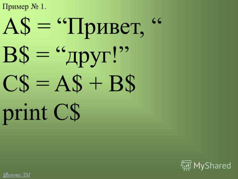 Пример 1. A$ = Привет, B$ = друг! C$ = A$ + B$ print C$ инова ЛМ
