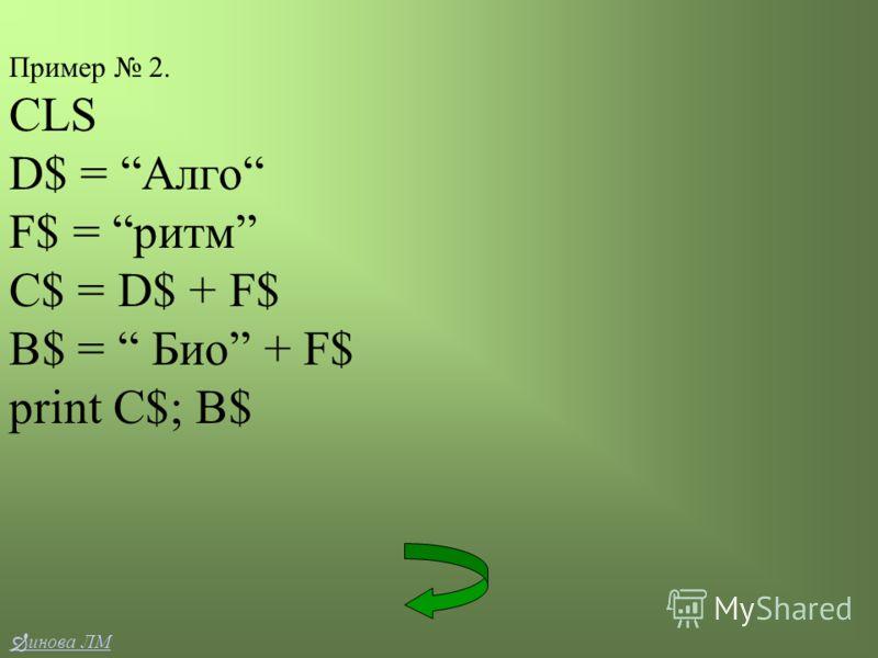 Пример 2. CLS D$ = Алго F$ = ритм C$ = D$ + F$ B$ = Био + F$ print C$; B$ инова ЛМ