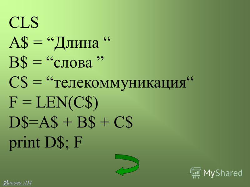CLS A$ = Длина B$ = слова C$ = телекоммуникация F = LEN(C$) D$=A$ + B$ + C$ print D$; F инова ЛМ