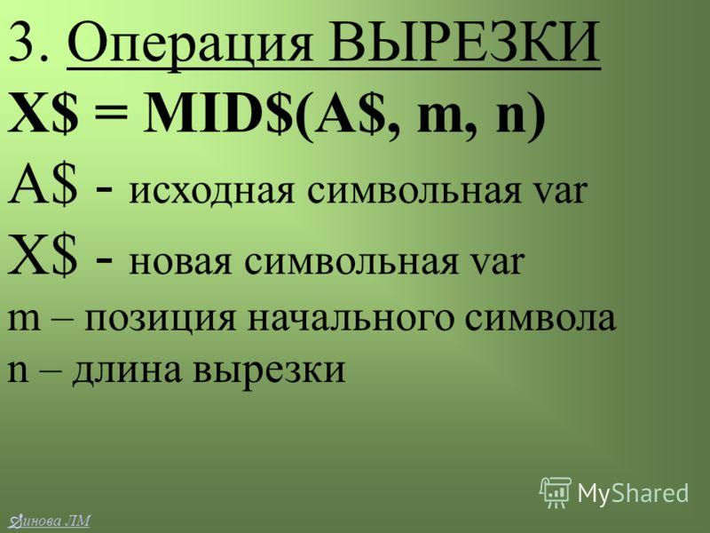 3. Операция ВЫРЕЗКИ Х$ = MID$(A$, m, n) A$ - исходная символьная var X$ - новая символьная var m – позиция начального символа n – длина вырезки инова ЛМ