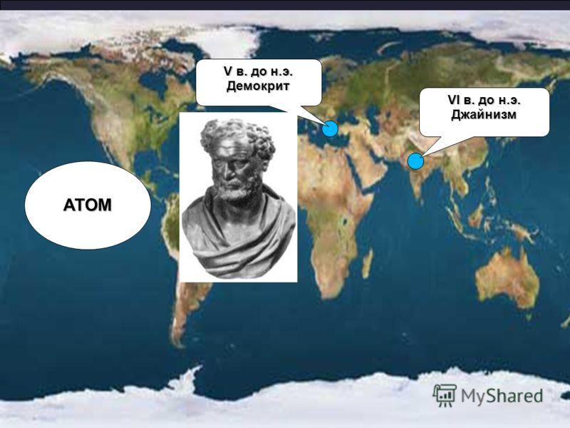 VI в. до н.э. Джайнизм V в. до н.э. Демокрит АТОМ