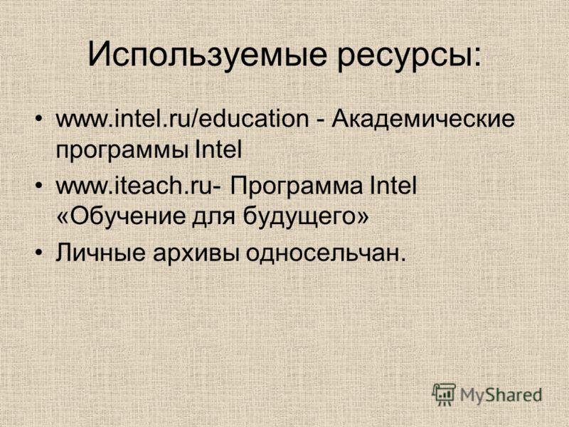 Используемые ресурсы: www.intel.ru/education - Академические программы Intel www.iteach.ru- Программа Intel «Обучение для будущего» Личные архивы односельчан.